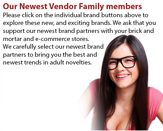 Please click on the individual brand buttons above to explore these new, and exciting brands. We ask that you support our newest brand partners with your brick and mortar and e-commerce stores. We carefully select our newest brand partners to bring you the best and newest trends in adult novelties.