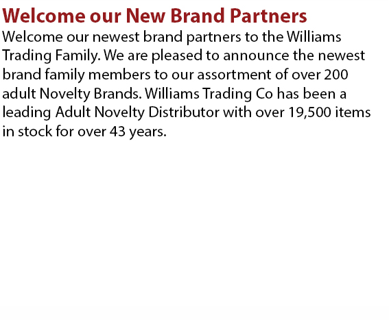 Welcome our newest brand partners to the Williams Trading Family. We are pleased to announce the newest brand family members to our assortment of over 200 adult Nevelty Brands. Williams Trading Co has been a leading Adult Novelty Distributor with over 19,500 items in stock for over 43 years.